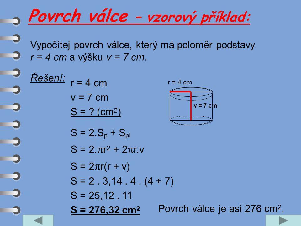 Vypočítej povrch válce, který má poloměr podstavy r = 4 cm a výšku v = 7 cm. r = 4 cm v = 7 cm S = ? (cm 2 ) S = 2.S p + S pl S = 2.  r 2 + 2  r.v S