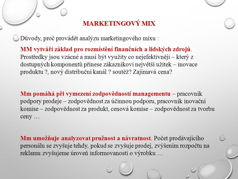 MARKETINGOVÝ MIX Důvody, proč provádět analýzu marketingového mixu : MM vytváří základ pro rozmístění finančních a lidských zdrojů. Prostředky jsou vz