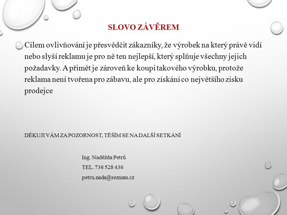 SLOVO ZÁVĚREM Cílem ovlivňování je přesvědčit zákazníky, že výrobek na který právě vidí nebo slyší reklamu je pro ně ten nejlepší, který splňuje všech
