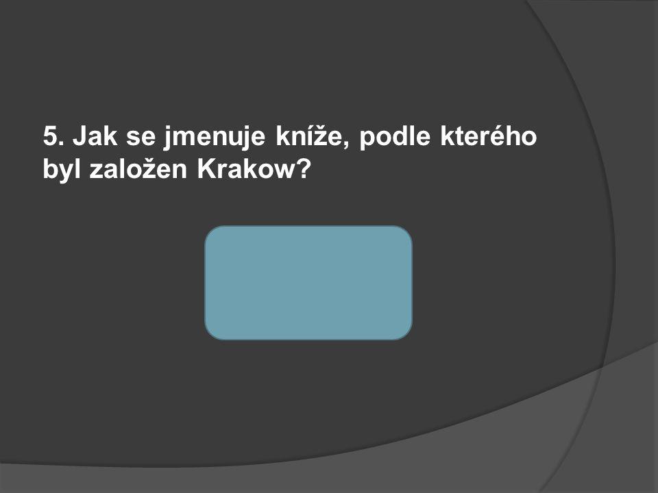 5. Jak se jmenuje kníže, podle kterého byl založen Krakow? kníže KRAK