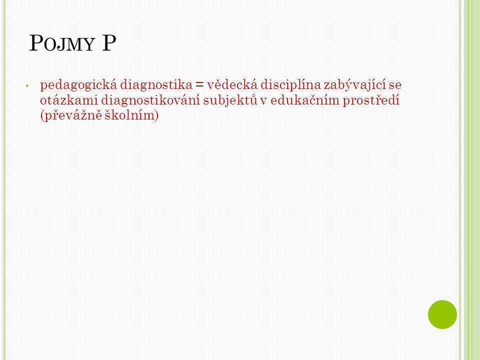 P OJMY P pedagogická diagnostika = vědecká disciplína zabývající se otázkami diagnostikování subjektů v edukačním prostředí (převážně školním)