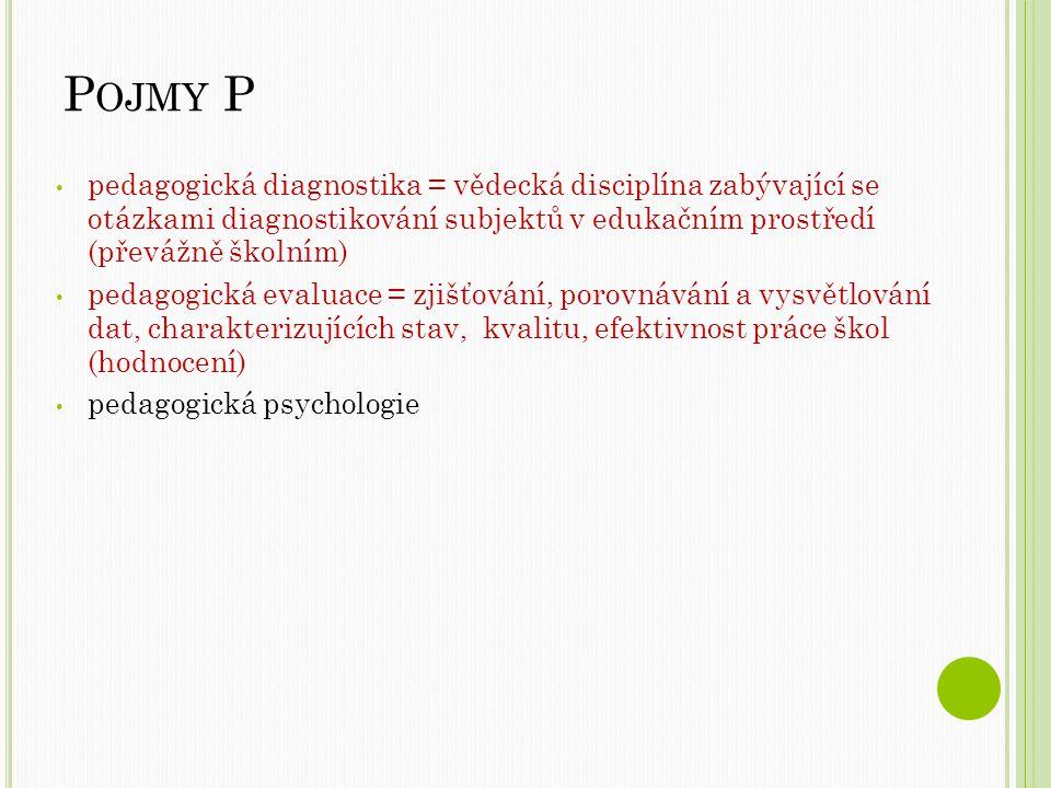 P OJMY P pedagogická diagnostika = vědecká disciplína zabývající se otázkami diagnostikování subjektů v edukačním prostředí (převážně školním) pedagogická evaluace = zjišťování, porovnávání a vysvětlování dat, charakterizujících stav, kvalitu, efektivnost práce škol (hodnocení) pedagogická psychologie