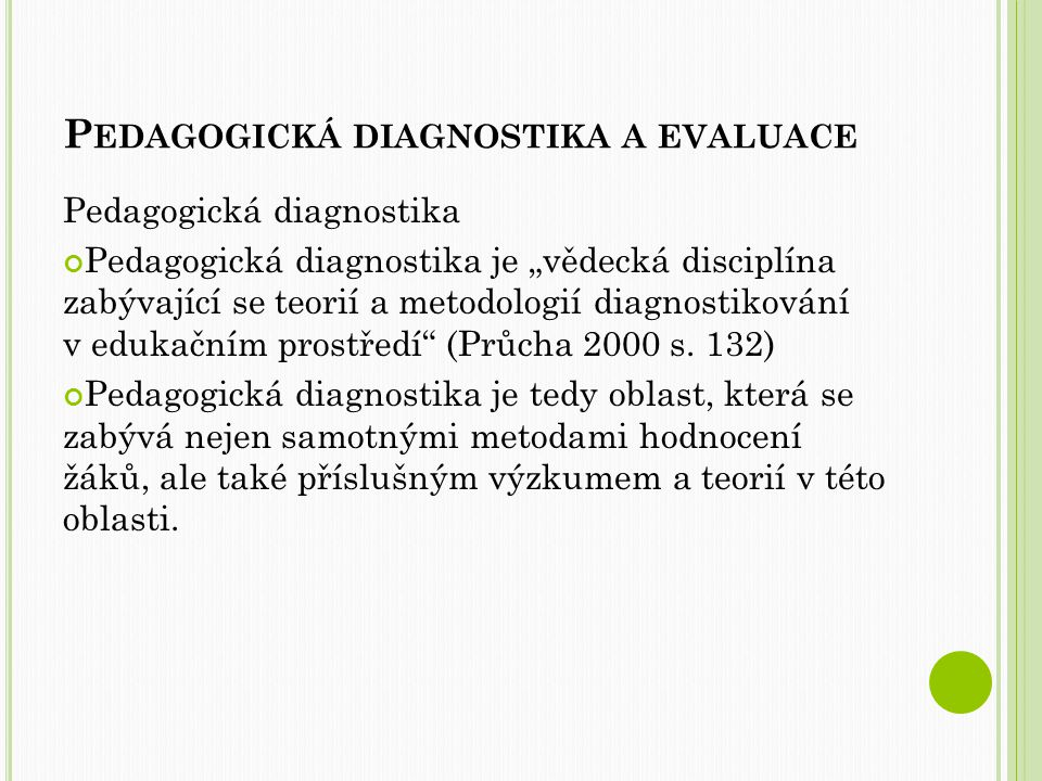 """P EDAGOGICKÁ DIAGNOSTIKA A EVALUACE Pedagogická diagnostika Pedagogická diagnostika je """"vědecká disciplína zabývající se teorií a metodologií diagnostikování v edukačním prostředí (Průcha 2000 s."""