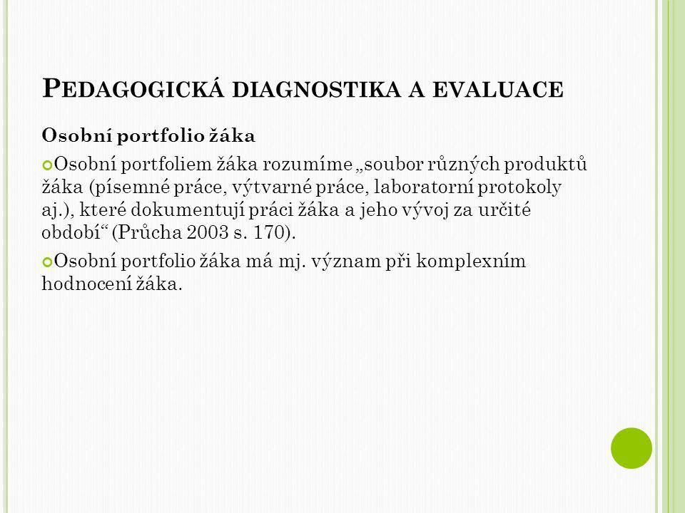 """P EDAGOGICKÁ DIAGNOSTIKA A EVALUACE Osobní portfolio žáka Osobní portfoliem žáka rozumíme """"soubor různých produktů žáka (písemné práce, výtvarné práce, laboratorní protokoly aj.), které dokumentují práci žáka a jeho vývoj za určité období (Průcha 2003 s."""