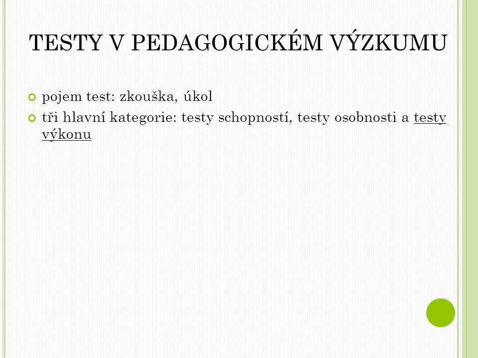 TESTY V PEDAGOGICKÉM VÝZKUMU pojem test: zkouška, úkol tři hlavní kategorie: testy schopností, testy osobnosti a testy výkonu