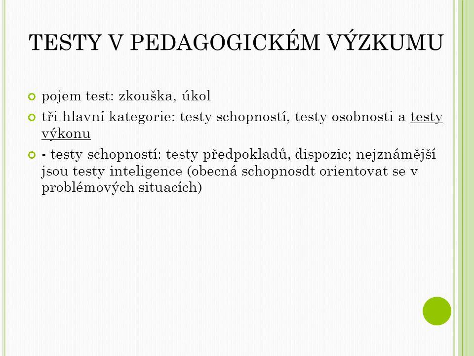 TESTY V PEDAGOGICKÉM VÝZKUMU pojem test: zkouška, úkol tři hlavní kategorie: testy schopností, testy osobnosti a testy výkonu - testy schopností: testy předpokladů, dispozic; nejznámější jsou testy inteligence (obecná schopnosdt orientovat se v problémových situacích)
