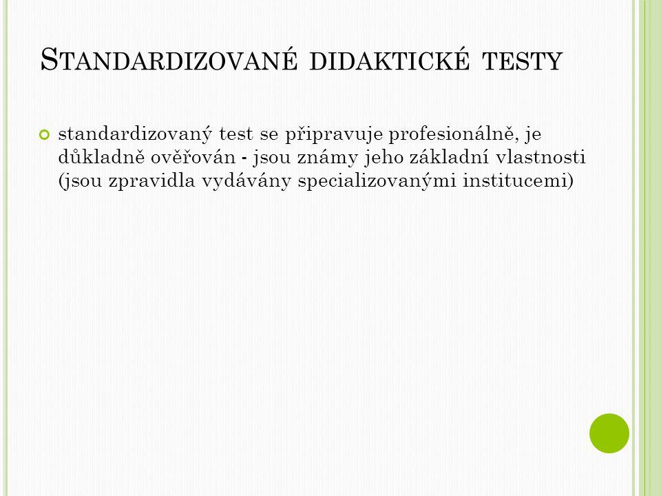 S TANDARDIZOVANÉ DIDAKTICKÉ TESTY standardizovaný test se připravuje profesionálně, je důkladně ověřován - jsou známy jeho základní vlastnosti (jsou zpravidla vydávány specializovanými institucemi)