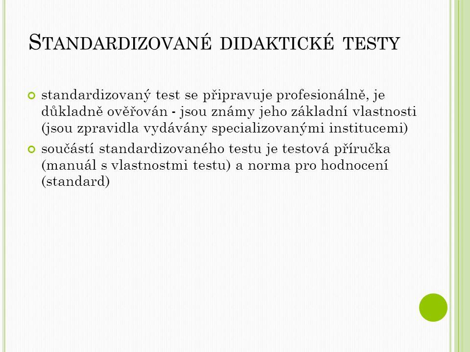 S TANDARDIZOVANÉ DIDAKTICKÉ TESTY standardizovaný test se připravuje profesionálně, je důkladně ověřován - jsou známy jeho základní vlastnosti (jsou zpravidla vydávány specializovanými institucemi) součástí standardizovaného testu je testová příručka (manuál s vlastnostmi testu) a norma pro hodnocení (standard)