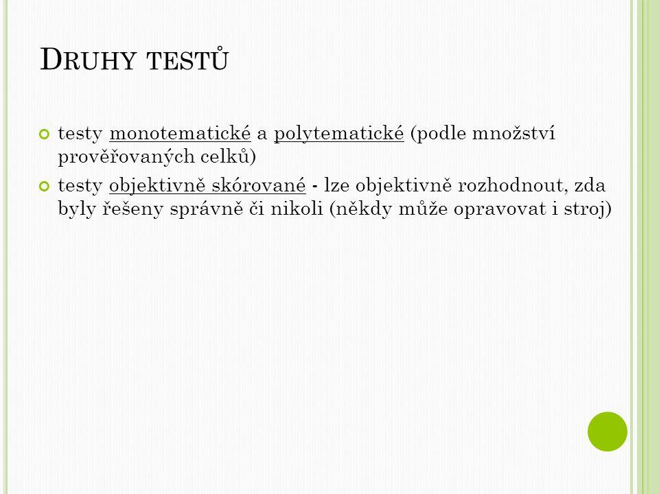 D RUHY TESTŮ testy monotematické a polytematické (podle množství prověřovaných celků) testy objektivně skórované - lze objektivně rozhodnout, zda byly řešeny správně či nikoli (někdy může opravovat i stroj)