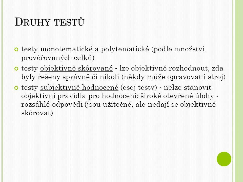 D RUHY TESTŮ testy monotematické a polytematické (podle množství prověřovaných celků) testy objektivně skórované - lze objektivně rozhodnout, zda byly řešeny správně či nikoli (někdy může opravovat i stroj) testy subjektivně hodnocené (esej testy) - nelze stanovit objektivní pravidla pro hodnocení; široké otevřené úlohy - rozsáhlé odpovědi (jsou užitečné, ale nedají se objektivně skórovat)
