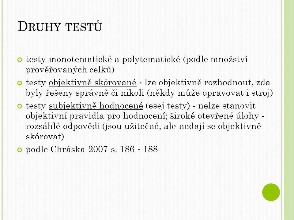 D RUHY TESTŮ testy monotematické a polytematické (podle množství prověřovaných celků) testy objektivně skórované - lze objektivně rozhodnout, zda byly řešeny správně či nikoli (někdy může opravovat i stroj) testy subjektivně hodnocené (esej testy) - nelze stanovit objektivní pravidla pro hodnocení; široké otevřené úlohy - rozsáhlé odpovědi (jsou užitečné, ale nedají se objektivně skórovat) podle Chráska 2007 s.