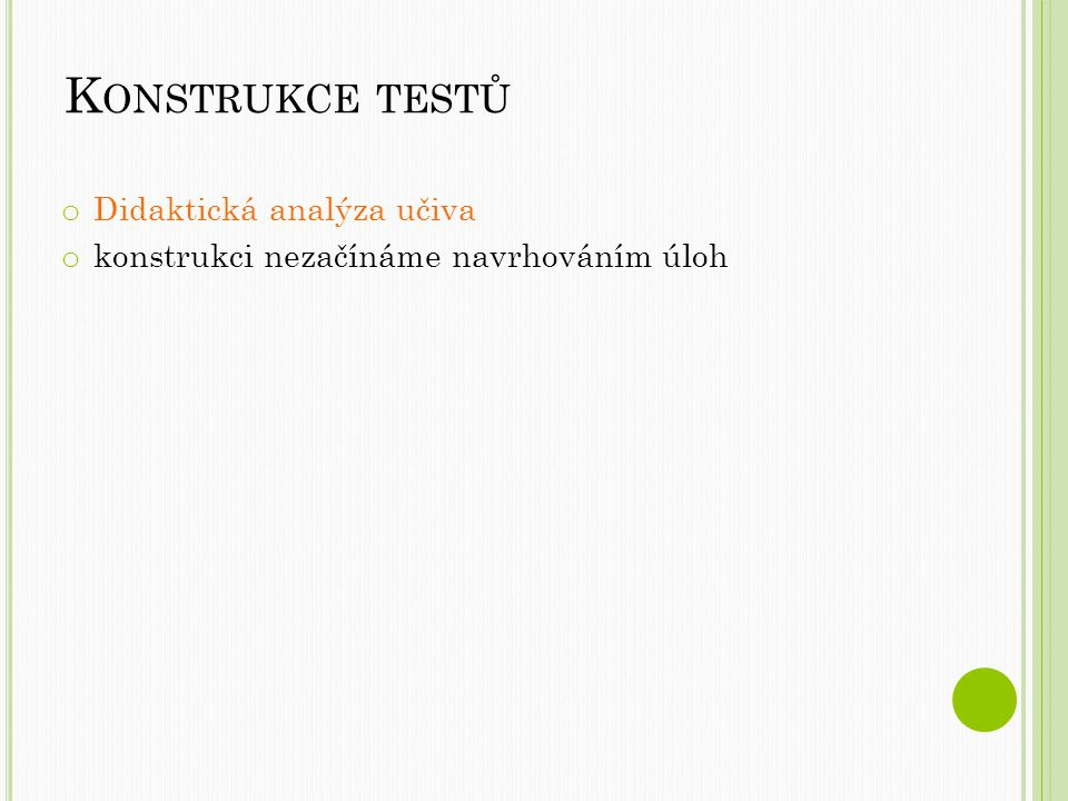 K ONSTRUKCE TESTŮ o Didaktická analýza učiva o konstrukci nezačínáme navrhováním úloh