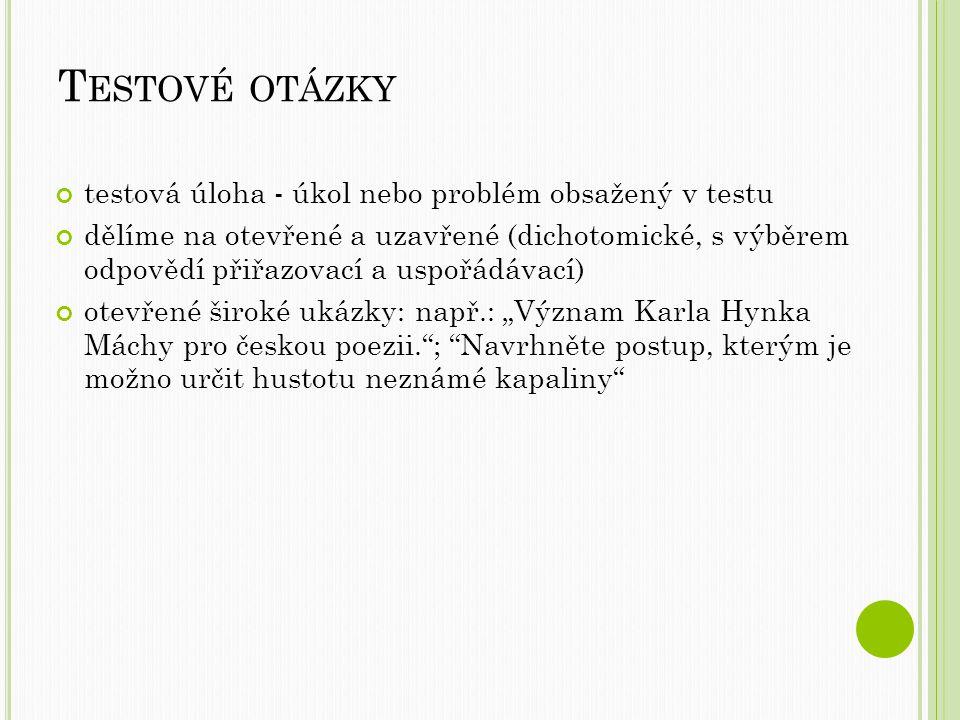 """T ESTOVÉ OTÁZKY testová úloha - úkol nebo problém obsažený v testu dělíme na otevřené a uzavřené (dichotomické, s výběrem odpovědí přiřazovací a uspořádávací) otevřené široké ukázky: např.: """"Význam Karla Hynka Máchy pro českou poezii. ; Navrhněte postup, kterým je možno určit hustotu neznámé kapaliny"""