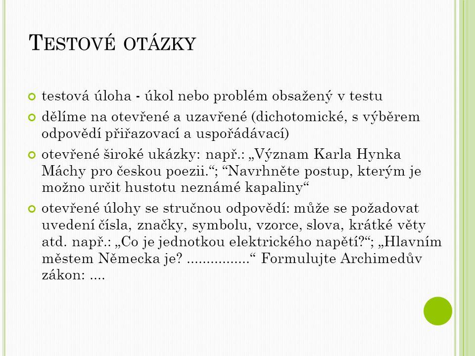 """T ESTOVÉ OTÁZKY testová úloha - úkol nebo problém obsažený v testu dělíme na otevřené a uzavřené (dichotomické, s výběrem odpovědí přiřazovací a uspořádávací) otevřené široké ukázky: např.: """"Význam Karla Hynka Máchy pro českou poezii. ; Navrhněte postup, kterým je možno určit hustotu neznámé kapaliny otevřené úlohy se stručnou odpovědí: může se požadovat uvedení čísla, značky, symbolu, vzorce, slova, krátké věty atd."""
