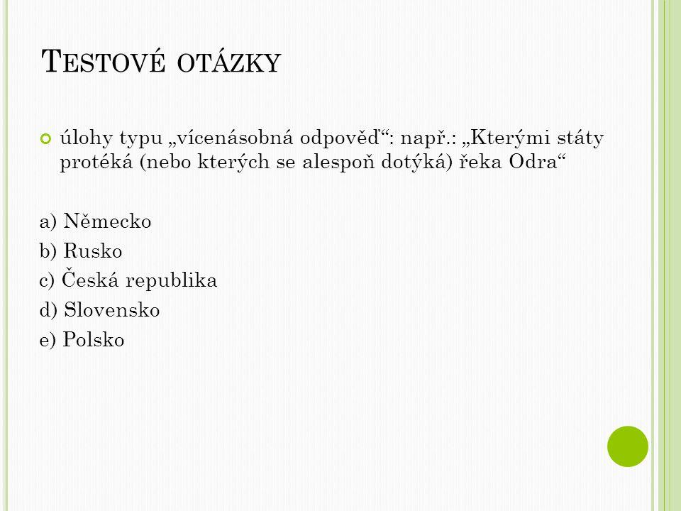 """T ESTOVÉ OTÁZKY úlohy typu """"vícenásobná odpověď : např.: """"Kterými státy protéká (nebo kterých se alespoň dotýká) řeka Odra a) Německo b) Rusko c) Česká republika d) Slovensko e) Polsko"""