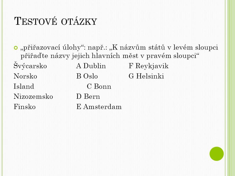 """T ESTOVÉ OTÁZKY """"přiřazovací úlohy : např.: """"K názvům států v levém sloupci přiřaďte názvy jejich hlavních měst v pravém sloupci Švýcarsko A DublinF Reykjavik NorskoB OsloG Helsinki IslandC Bonn NizozemskoD Bern FinskoE Amsterdam"""
