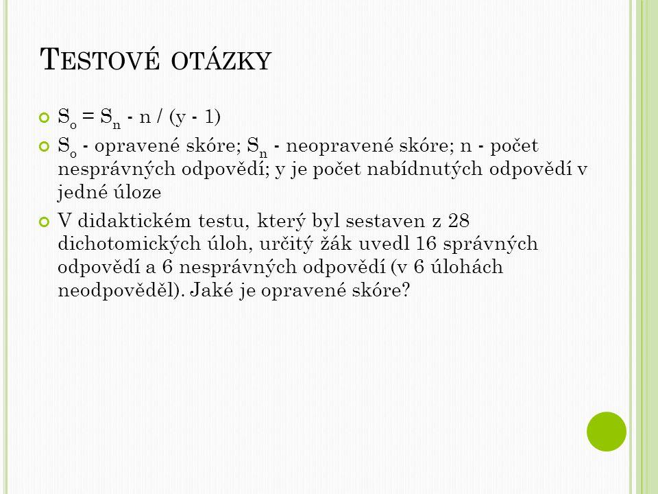 T ESTOVÉ OTÁZKY S o = S n - n / (y - 1) S o - opravené skóre; S n - neopravené skóre; n - počet nesprávných odpovědí; y je počet nabídnutých odpovědí v jedné úloze V didaktickém testu, který byl sestaven z 28 dichotomických úloh, určitý žák uvedl 16 správných odpovědí a 6 nesprávných odpovědí (v 6 úlohách neodpověděl).