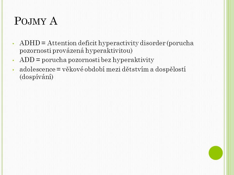 P OJMY A ADHD = Attention deficit hyperactivity disorder (porucha pozornosti provázená hyperaktivitou) ADD = porucha pozornosti bez hyperaktivity adolescence = věkové období mezi dětstvím a dospělostí (dospívání)