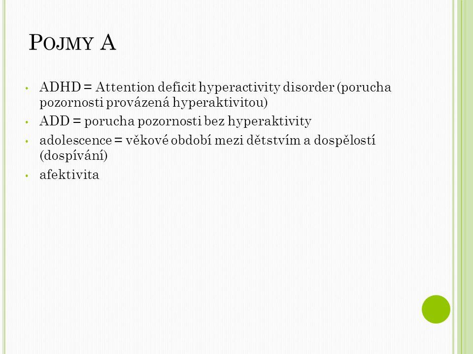 P OJMY A ADHD = Attention deficit hyperactivity disorder (porucha pozornosti provázená hyperaktivitou) ADD = porucha pozornosti bez hyperaktivity adolescence = věkové období mezi dětstvím a dospělostí (dospívání) afektivita