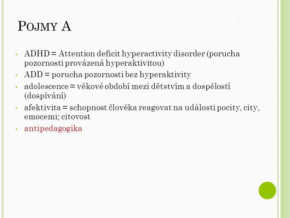 P OJMY A ADHD = Attention deficit hyperactivity disorder (porucha pozornosti provázená hyperaktivitou) ADD = porucha pozornosti bez hyperaktivity adolescence = věkové období mezi dětstvím a dospělostí (dospívání) afektivita = schopnost člověka reagovat na události pocity, city, emocemi; citovost antipedagogika