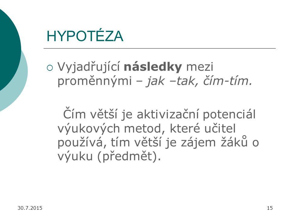 30.7.201515 HYPOTÉZA  Vyjadřující následky mezi proměnnými – jak –tak, čím-tím. Čím větší je aktivizační potenciál výukových metod, které učitel použ