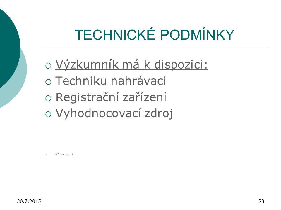 30.7.201523 TECHNICKÉ PODMÍNKY  Výzkumník má k dispozici:  Techniku nahrávací  Registrační zařízení  Vyhodnocovací zdroj  P.Gavora, s.9