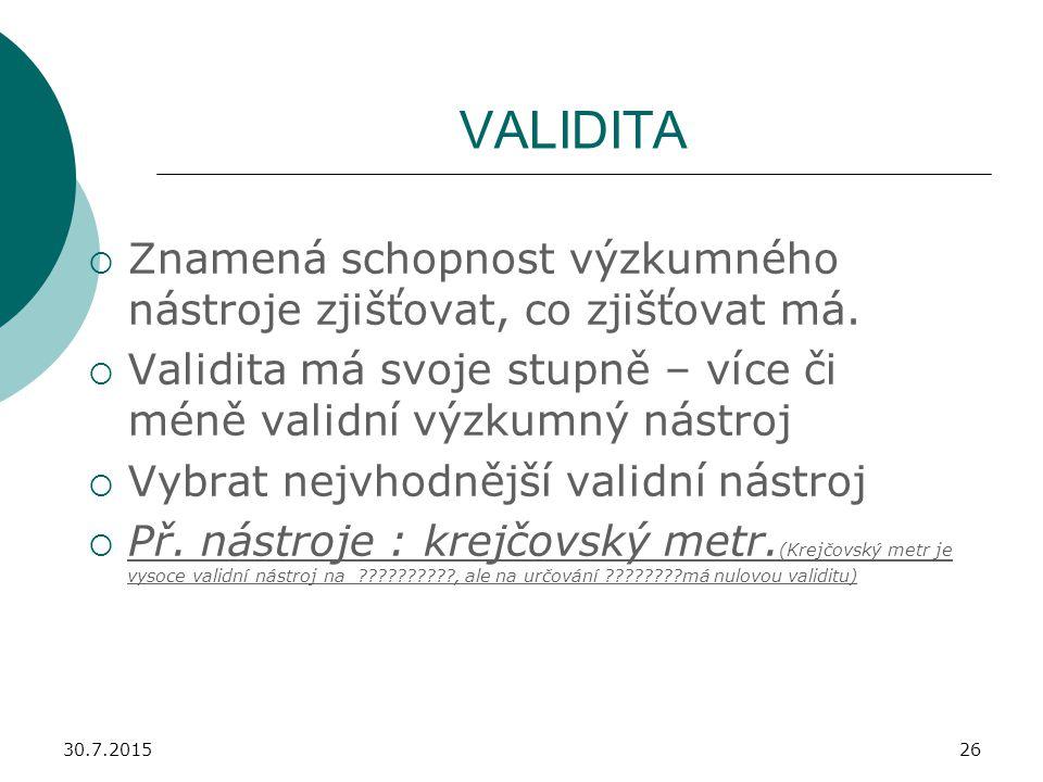 30.7.201526 VALIDITA  Znamená schopnost výzkumného nástroje zjišťovat, co zjišťovat má.  Validita má svoje stupně – více či méně validní výzkumný ná