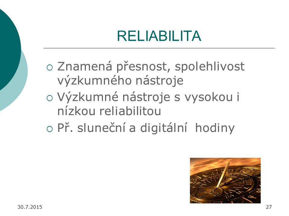 30.7.201527 RELIABILITA  Znamená přesnost, spolehlivost výzkumného nástroje  Výzkumné nástroje s vysokou i nízkou reliabilitou  Př. sluneční a digi