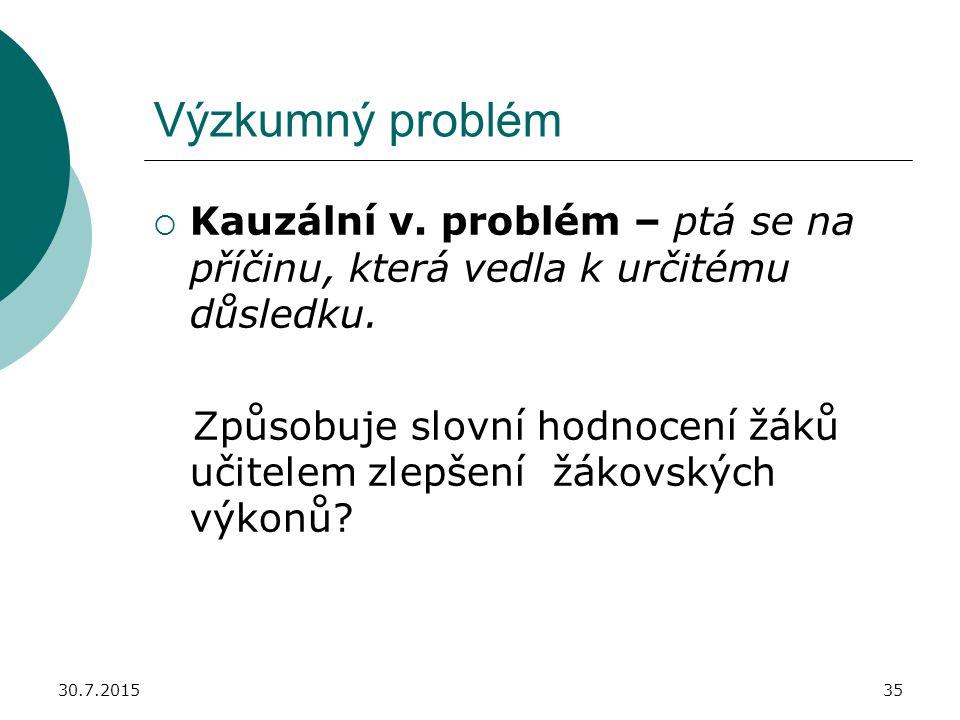 30.7.201535 Výzkumný problém  Kauzální v. problém – ptá se na příčinu, která vedla k určitému důsledku. Způsobuje slovní hodnocení žáků učitelem zlep