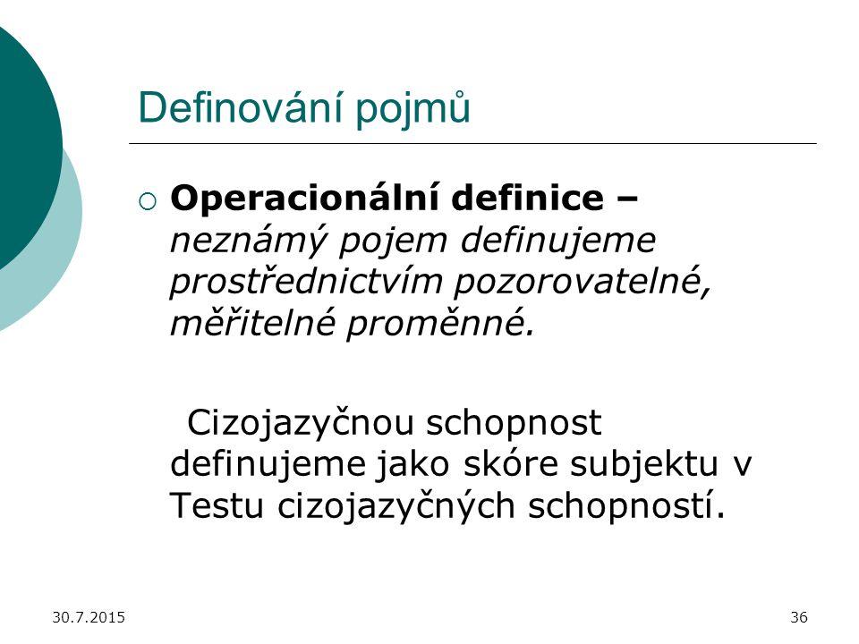 30.7.201536 Definování pojmů  Operacionální definice – neznámý pojem definujeme prostřednictvím pozorovatelné, měřitelné proměnné. Cizojazyčnou schop