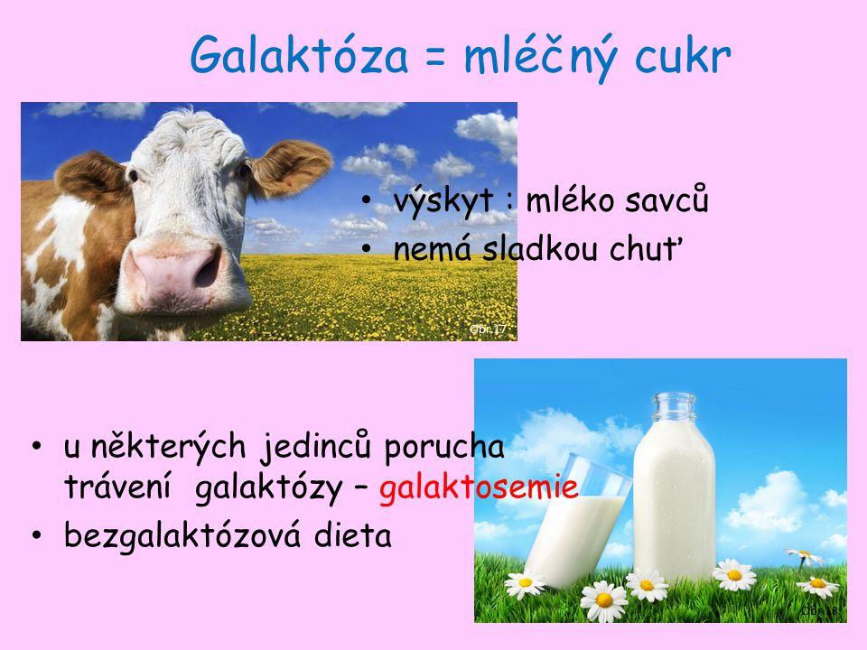 Galaktóza = mléčný cukr Obr.17 výskyt : mléko savců nemá sladkou chuť Obr.18 u některých jedinců porucha trávení galaktózy – galaktosemie bezgalaktózová dieta