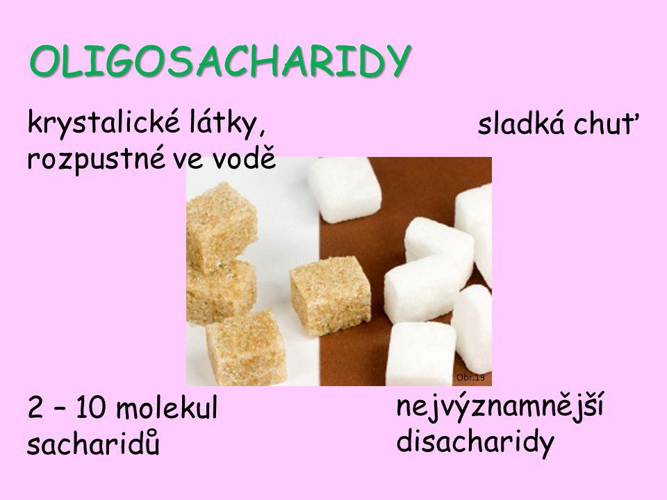 OLIGOSACHARIDY Obr.19 krystalické látky, rozpustné ve vodě sladká chuť 2 – 10 molekul sacharidů nejvýznamnější disacharidy