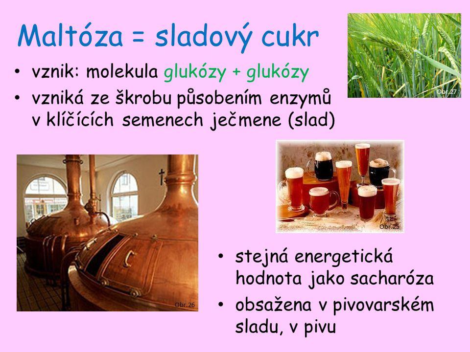 Maltóza = sladový cukr vznik: molekula glukózy + glukózy vzniká ze škrobu působením enzymů v klíčících semenech ječmene (slad) stejná energetická hodnota jako sacharóza obsažena v pivovarském sladu, v pivu Obr.25 Obr.26 Obr.27