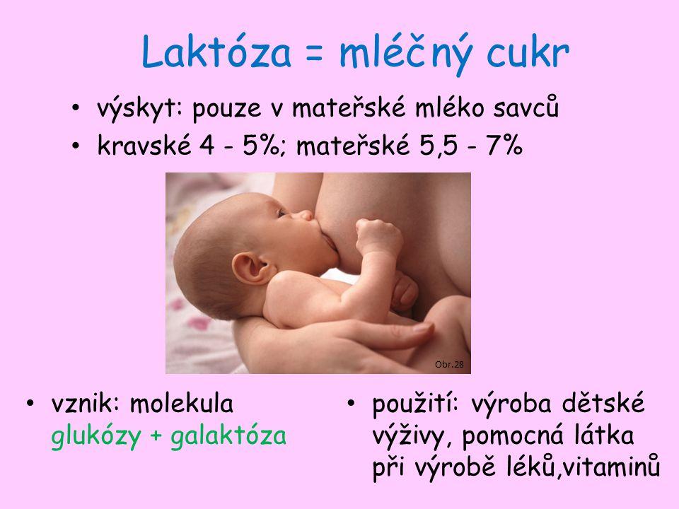 Laktóza = mléčný cukr výskyt: pouze v mateřské mléko savců kravské 4 - 5%; mateřské 5,5 - 7% použití: výroba dětské výživy, pomocná látka při výrobě léků,vitaminů vznik: molekula glukózy + galaktóza Obr.28