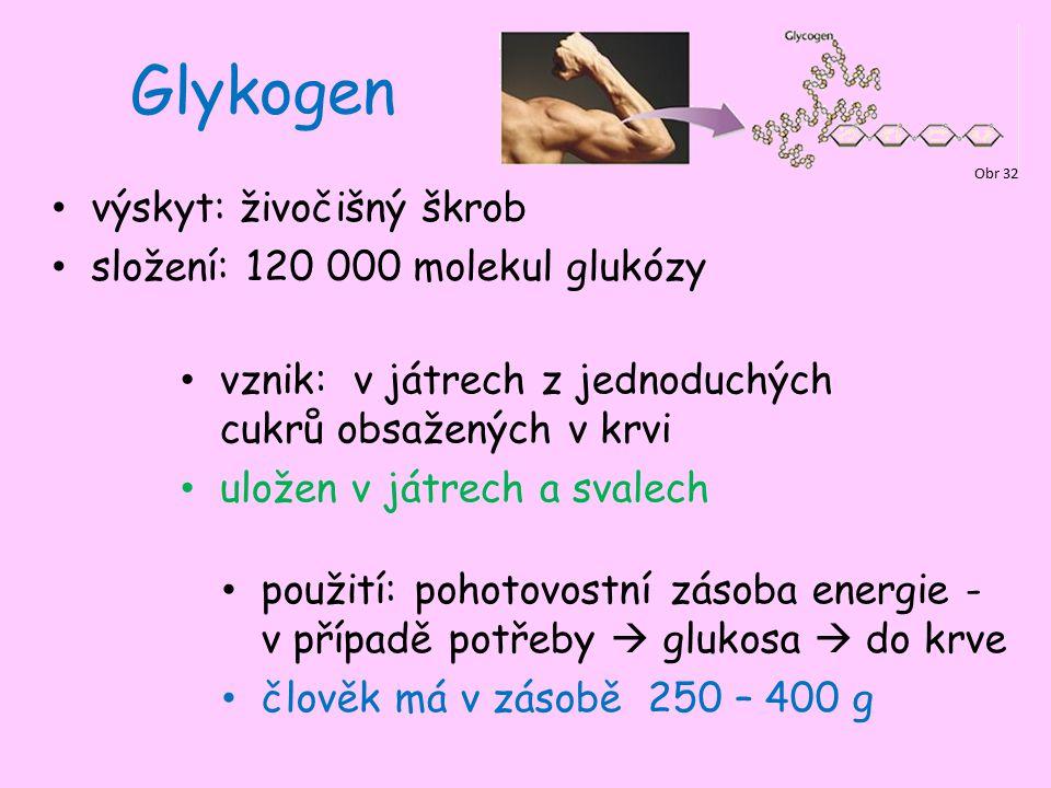 Glykogen výskyt: živočišný škrob složení: 120 000 molekul glukózy Obr 32 vznik: v játrech z jednoduchých cukrů obsažených v krvi uložen v játrech a svalech použití: pohotovostní zásoba energie - v případě potřeby  glukosa  do krve člověk má v zásobě 250 – 400 g