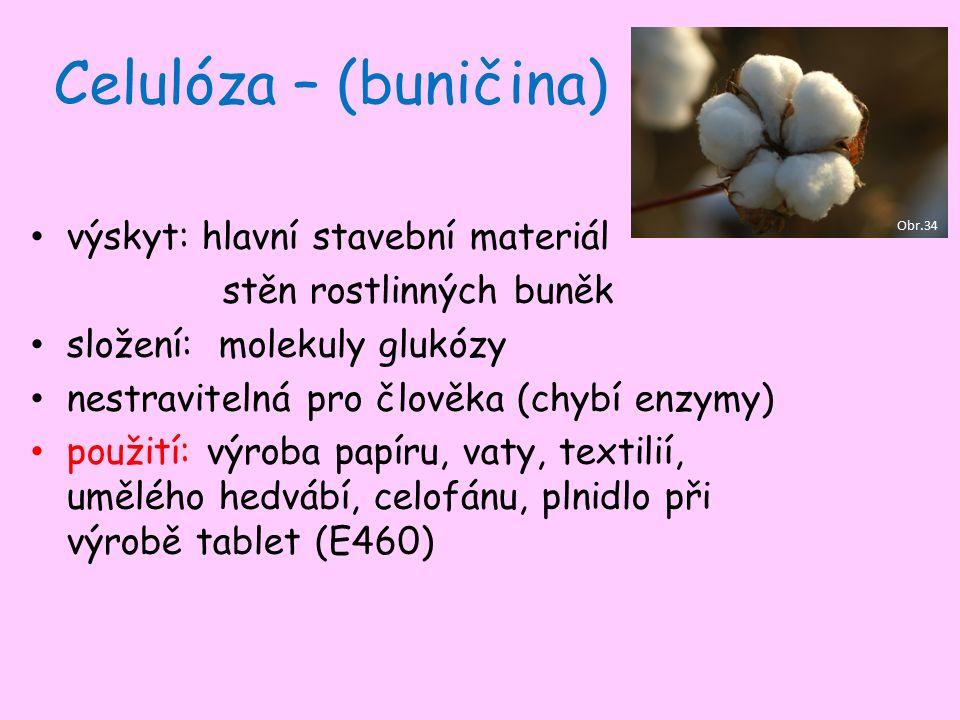 Celulóza – (buničina) výskyt: hlavní stavební materiál stěn rostlinných buněk složení: molekuly glukózy nestravitelná pro člověka (chybí enzymy) použití: výroba papíru, vaty, textilií, umělého hedvábí, celofánu, plnidlo při výrobě tablet (E460) Obr.34