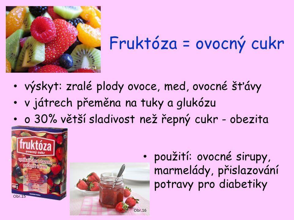 Fruktóza = ovocný cukr výskyt: zralé plody ovoce, med, ovocné šťávy v játrech přeměna na tuky a glukózu o 30% větší sladivost než řepný cukr - obezita použití: ovocné sirupy, marmelády, přislazování potravy pro diabetiky Obr.14 Obr.15 Obr.16