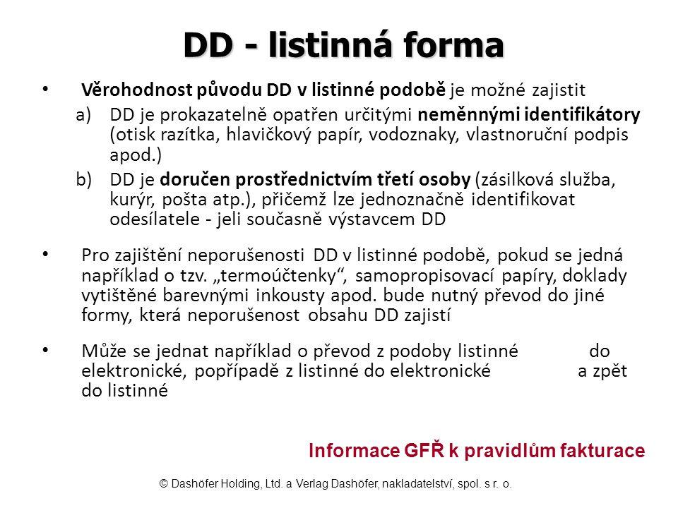 DD - listinná forma Věrohodnost původu DD v listinné podobě je možné zajistit a)DD je prokazatelně opatřen určitými neměnnými identifikátory (otisk razítka, hlavičkový papír, vodoznaky, vlastnoruční podpis apod.) b)DD je doručen prostřednictvím třetí osoby (zásilková služba, kurýr, pošta atp.), přičemž lze jednoznačně identifikovat odesílatele - jeli současně výstavcem DD Pro zajištění neporušenosti DD v listinné podobě, pokud se jedná například o tzv.