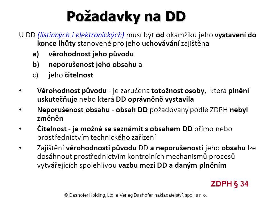 Požadavky na DD U DD (listinných i elektronických) musí být od okamžiku jeho vystavení do konce lhůty stanovené pro jeho uchovávání zajištěna a)věrohodnost jeho původu b)neporušenost jeho obsahu a c)jeho čitelnost Věrohodnost původu - je zaručena totožnost osoby, která plnění uskutečňuje nebo která DD oprávněně vystavila Neporušenost obsahu - obsah DD požadovaný podle ZDPH nebyl změněn Čitelnost - je možné se seznámit s obsahem DD přímo nebo prostřednictvím technického zařízení Zajištění věrohodnosti původu DD a neporušenosti jeho obsahu lze dosáhnout prostřednictvím kontrolních mechanismů procesů vytvářejících spolehlivou vazbu mezi DD a daným plněním ZDPH § 34 © Dashöfer Holding, Ltd.