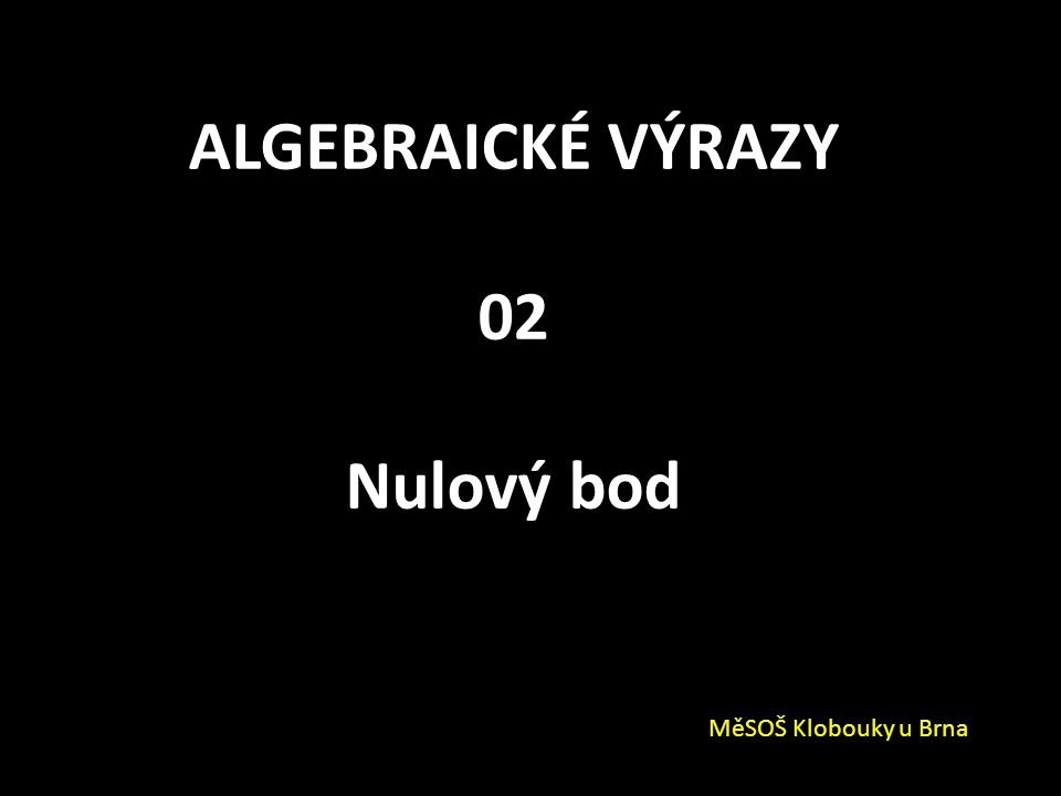 ALGEBRAICKÉ VÝRAZY 02 Nulový bod MěSOŠ Klobouky u Brna