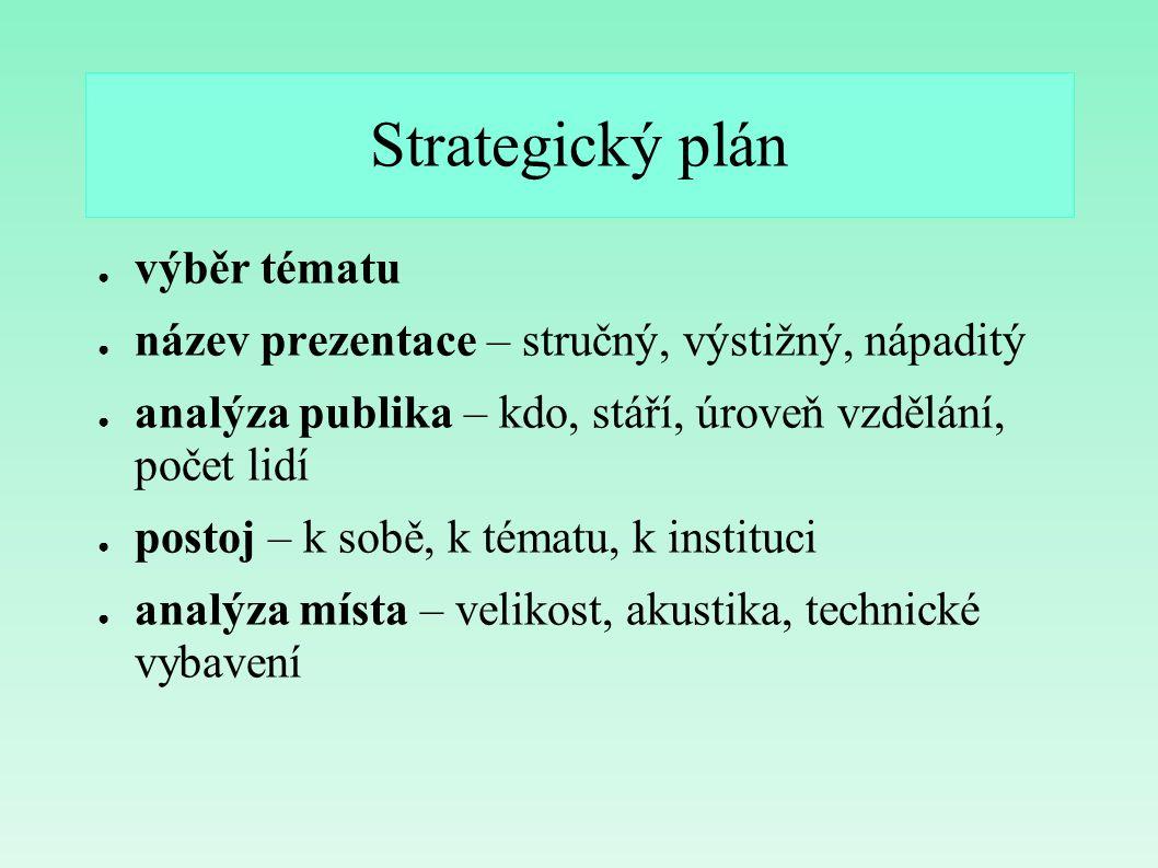 Strategický plán ● výběr tématu ● název prezentace – stručný, výstižný, nápaditý ● analýza publika – kdo, stáří, úroveň vzdělání, počet lidí ● postoj