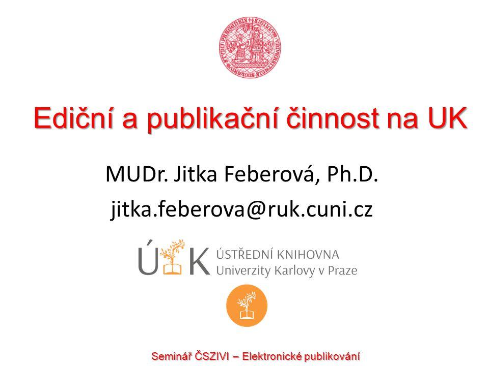 Ediční a publikační činnost na UK MUDr. Jitka Feberová, Ph.D. jitka.feberova@ruk.cuni.cz Seminář ČSZIVI – Elektronické publikování