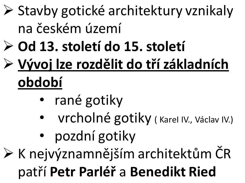  Stavby gotické architektury vznikaly na českém území  Od 13. století do 15. století  Vývoj lze rozdělit do tří základních období rané gotiky vrcho
