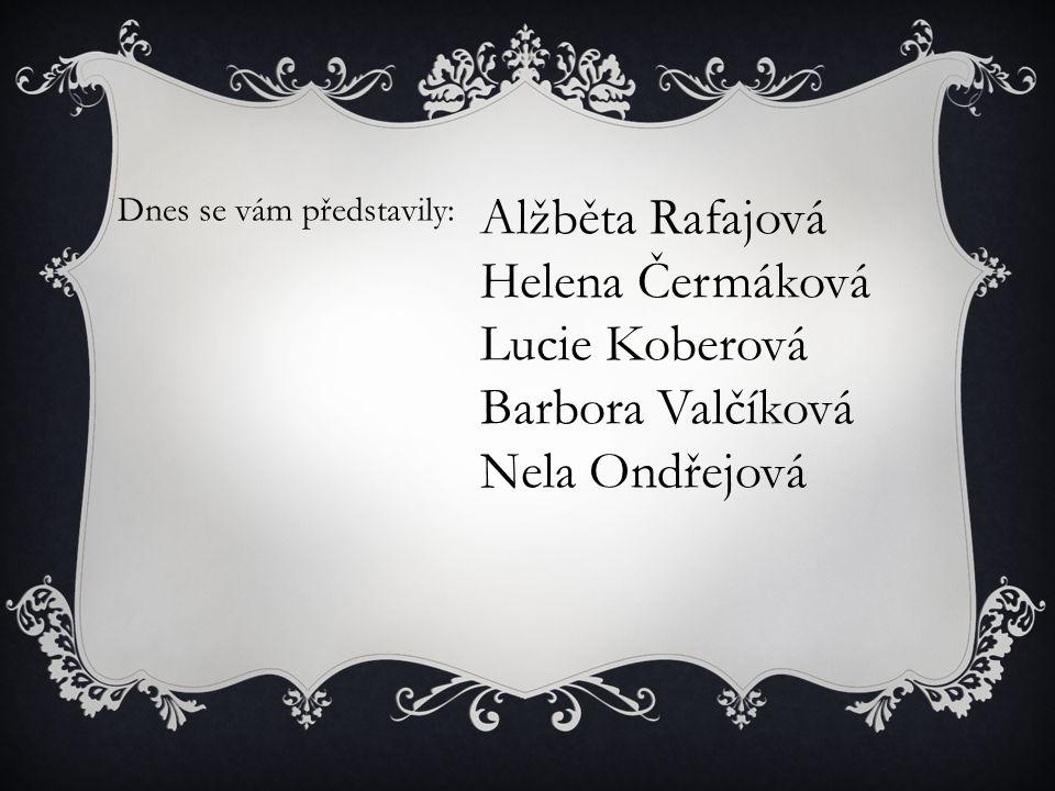 Dnes se vám představily: Alžběta Rafajová Helena Čermáková Lucie Koberová Barbora Valčíková Nela Ondřejová
