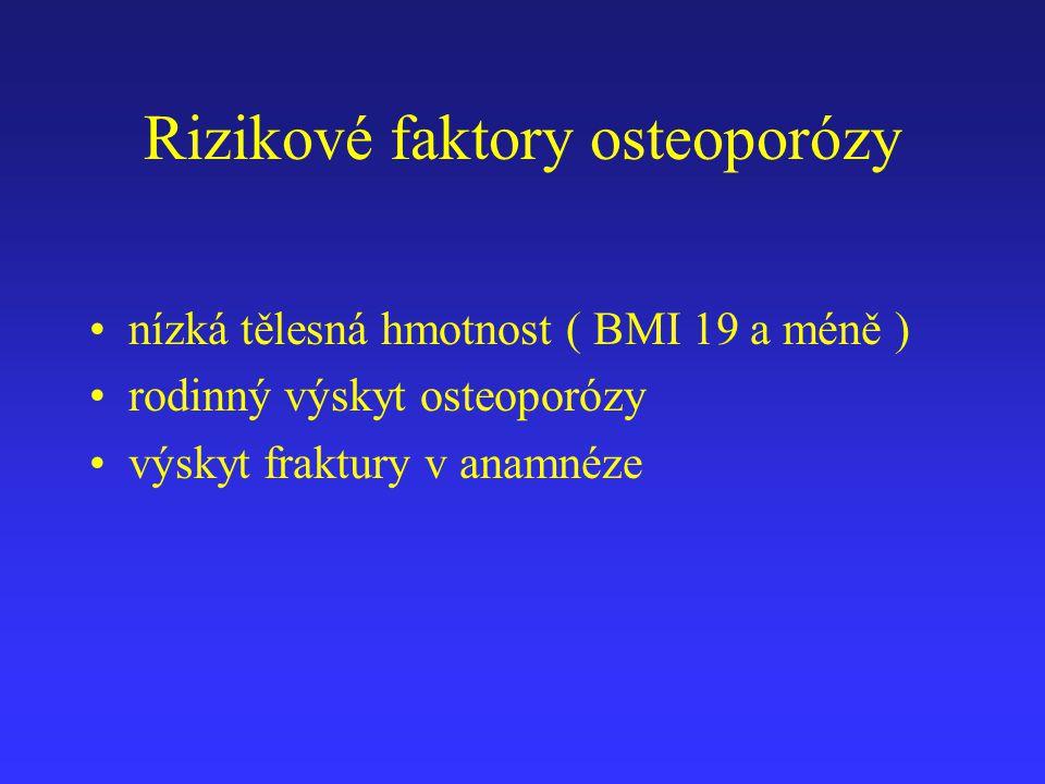 Rizikové faktory osteoporózy nízká tělesná hmotnost ( BMI 19 a méně ) rodinný výskyt osteoporózy výskyt fraktury v anamnéze