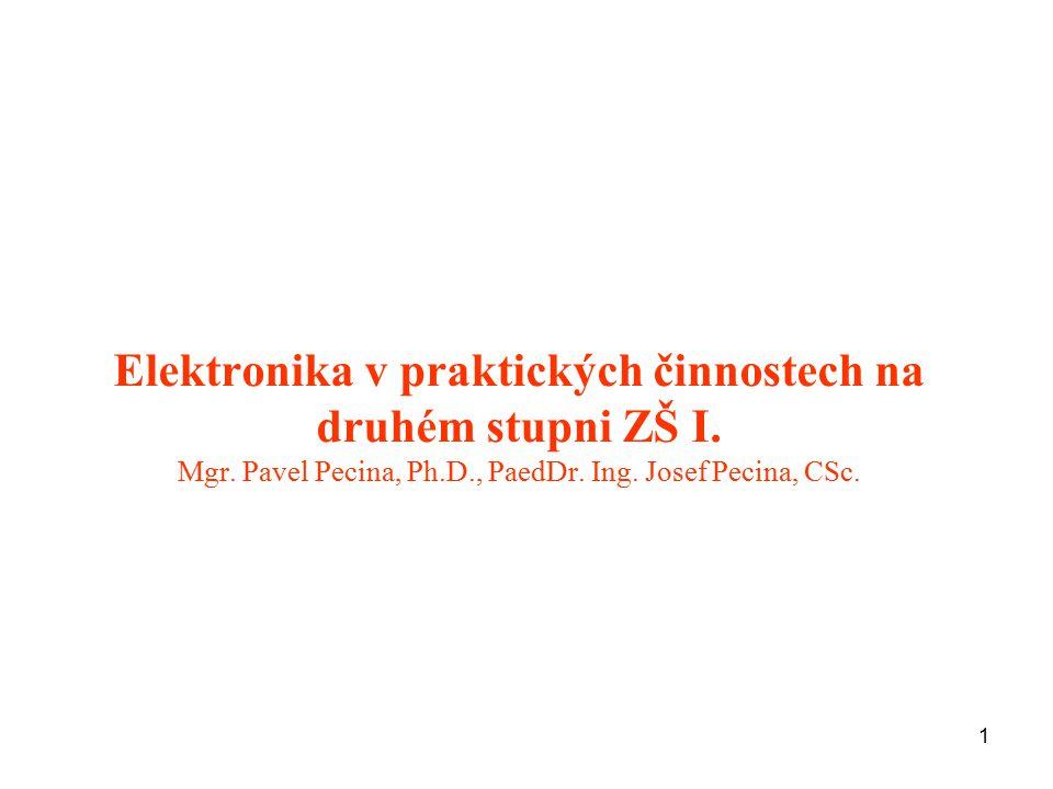1 Elektronika v praktických činnostech na druhém stupni ZŠ I. Mgr. Pavel Pecina, Ph.D., PaedDr. Ing. Josef Pecina, CSc.