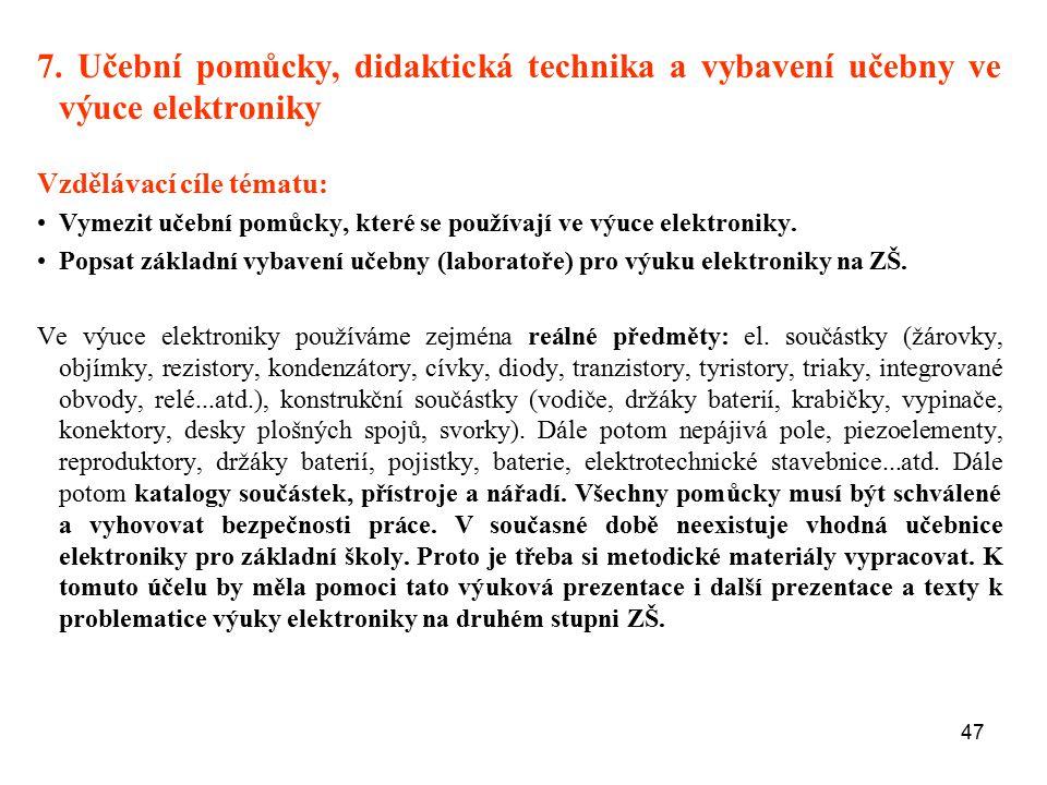47 7. Učební pomůcky, didaktická technika a vybavení učebny ve výuce elektroniky Vzdělávací cíle tématu: Vymezit učební pomůcky, které se používají ve
