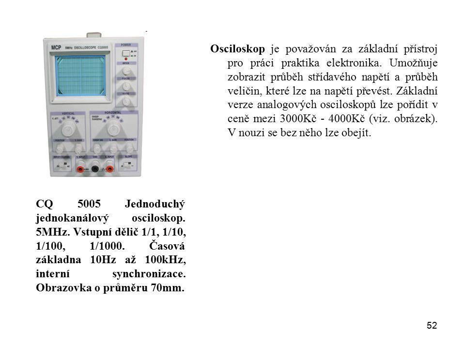 52 Osciloskop je považován za základní přístroj pro práci praktika elektronika. Umožňuje zobrazit průběh střídavého napětí a průběh veličin, které lze
