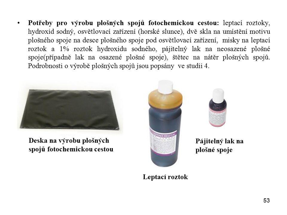 53 Potřeby pro výrobu plošných spojů fotochemickou cestou: leptací roztoky, hydroxid sodný, osvětlovací zařízení (horské slunce), dvě skla na umístění