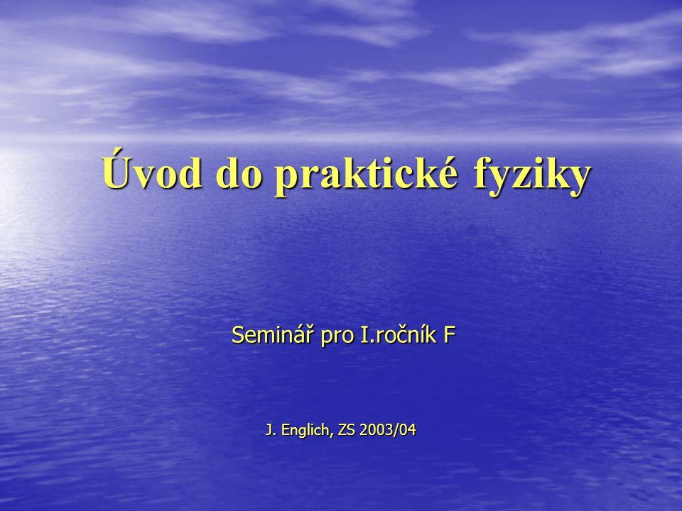 Úvod do praktické fyziky Seminář pro I.ročník F J. Englich, ZS 2003/04